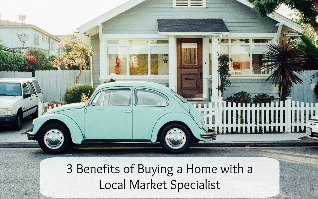 3 Benefits of Buying a Home with a Local Market Specialist